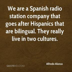 Alfredo Alonso - We are a Spanish radio station company that goes after Hispanics that are bilingual. They really live in two cultures.