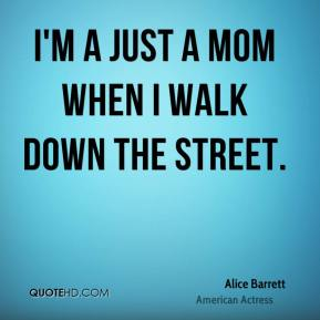 I'm a just a mom when I walk down the street.