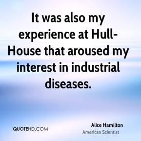It was also my experience at Hull-House that aroused my interest in industrial diseases.