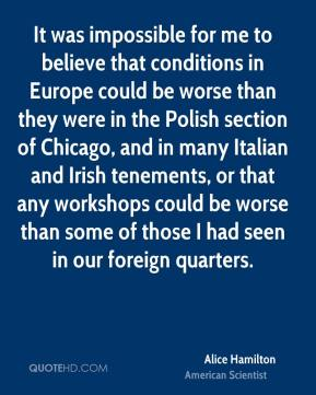It was impossible for me to believe that conditions in Europe could be worse than they were in the Polish section of Chicago, and in many Italian and Irish tenements, or that any workshops could be worse than some of those I had seen in our foreign quarters.
