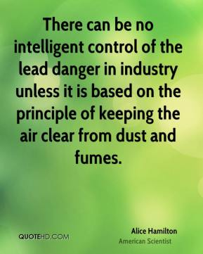 Alice Hamilton - There can be no intelligent control of the lead danger in industry unless it is based on the principle of keeping the air clear from dust and fumes.