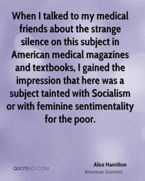 Alice Hamilton - When I talked to my medical friends about the strange silence on this subject in American medical magazines and textbooks, I gained the impression that here was a subject tainted with Socialism or with feminine sentimentality for the poor.