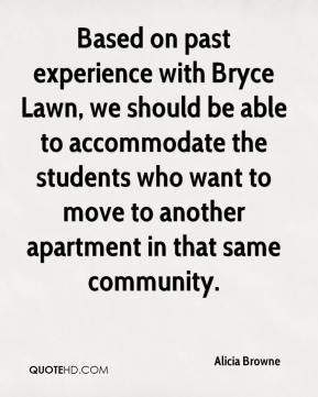 Alicia Browne - Based on past experience with Bryce Lawn, we should be able to accommodate the students who want to move to another apartment in that same community.