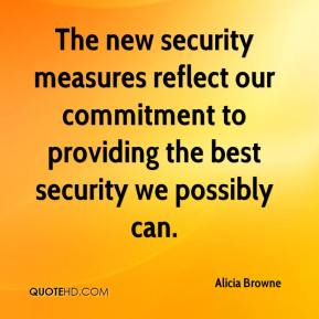 Alicia Browne - The new security measures reflect our commitment to providing the best security we possibly can.