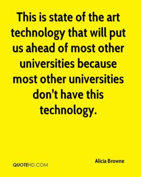 Alicia Browne - This is state of the art technology that will put us ahead of most other universities because most other universities don't have this technology.