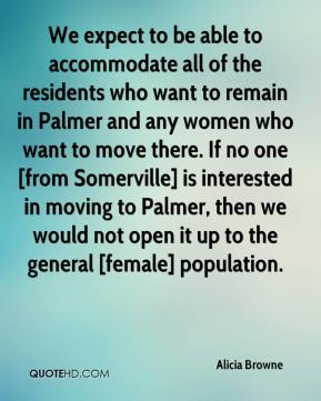 Alicia Browne - We expect to be able to accommodate all of the residents who want to remain in Palmer and any women who want to move there. If no one [from Somerville] is interested in moving to Palmer, then we would not open it up to the general [female] population.