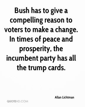 Allan Lichtman - Bush has to give a compelling reason to voters to make a change. In times of peace and prosperity, the incumbent party has all the trump cards.