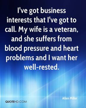 Allen Miller - I've got business interests that I've got to call. My wife is a veteran, and she suffers from blood pressure and heart problems and I want her well-rested.