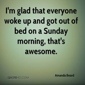 Amanda Beard - I'm glad that everyone woke up and got out of bed on a Sunday morning, that's awesome.