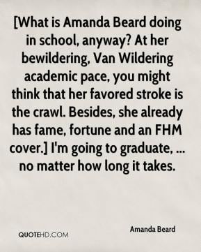 Amanda Beard - [What is Amanda Beard doing in school, anyway? At her bewildering, Van Wildering academic pace, you might think that her favored stroke is the crawl. Besides, she already has fame, fortune and an FHM cover.] I'm going to graduate, ... no matter how long it takes.