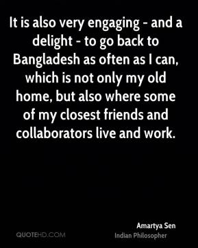 Amartya Sen - It is also very engaging - and a delight - to go back to Bangladesh as often as I can, which is not only my old home, but also where some of my closest friends and collaborators live and work.