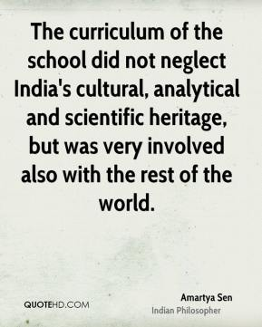 Amartya Sen - The curriculum of the school did not neglect India's cultural, analytical and scientific heritage, but was very involved also with the rest of the world.