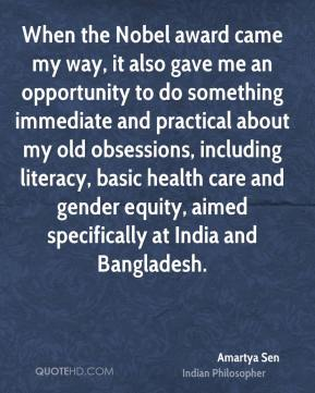 Amartya Sen - When the Nobel award came my way, it also gave me an opportunity to do something immediate and practical about my old obsessions, including literacy, basic health care and gender equity, aimed specifically at India and Bangladesh.