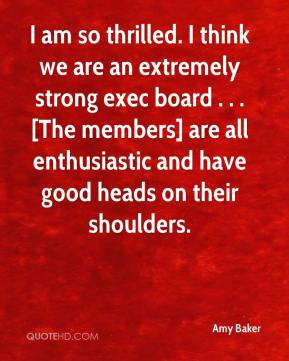 I am so thrilled. I think we are an extremely strong exec board . . . [The members] are all enthusiastic and have good heads on their shoulders.