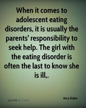 When it comes to adolescent eating disorders, it is usually the parents' responsibility to seek help. The girl with the eating disorder is often the last to know she is ill.