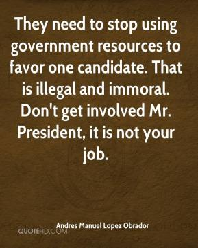 Andres Manuel Lopez Obrador - They need to stop using government resources to favor one candidate. That is illegal and immoral. Don't get involved Mr. President, it is not your job.