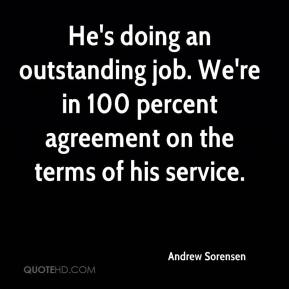 He's doing an outstanding job. We're in 100 percent agreement on the terms of his service.