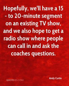 Andy Curtin - Hopefully, we'll have a 15- to 20-minute segment on an existing TV show, and we also hope to get a radio show where people can call in and ask the coaches questions.