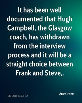 Andy Irvine - It has been well documented that Hugh Campbell, the Glasgow coach, has withdrawn from the interview process and it will be a straight choice between Frank and Steve.