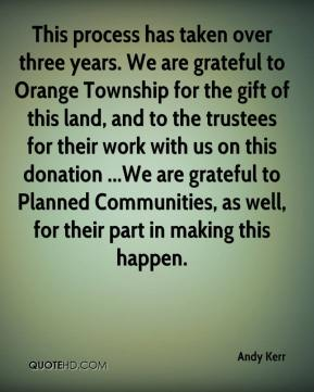 Andy Kerr - This process has taken over three years. We are grateful to Orange Township for the gift of this land, and to the trustees for their work with us on this donation ...We are grateful to Planned Communities, as well, for their part in making this happen.