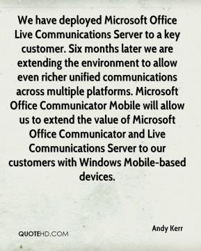 We have deployed Microsoft Office Live Communications Server to a key customer. Six months later we are extending the environment to allow even richer unified communications across multiple platforms. Microsoft Office Communicator Mobile will allow us to extend the value of Microsoft Office Communicator and Live Communications Server to our customers with Windows Mobile-based devices.