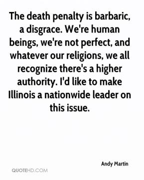 Andy Martin - The death penalty is barbaric, a disgrace. We're human beings, we're not perfect, and whatever our religions, we all recognize there's a higher authority. I'd like to make Illinois a nationwide leader on this issue.