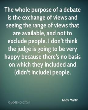 Andy Martin - The whole purpose of a debate is the exchange of views and seeing the range of views that are available, and not to exclude people. I don't think the judge is going to be very happy because there's no basis on which they included and (didn't include) people.