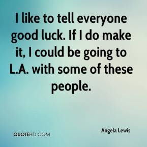 Angela Lewis - I like to tell everyone good luck. If I do make it, I could be going to L.A. with some of these people.