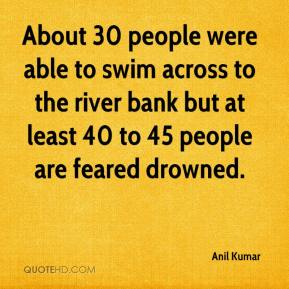 Anil Kumar - About 30 people were able to swim across to the river bank but at least 40 to 45 people are feared drowned.