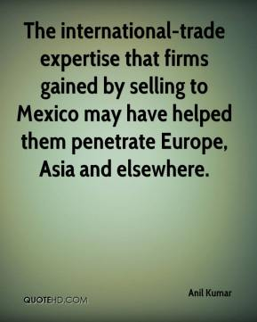 Anil Kumar - The international-trade expertise that firms gained by selling to Mexico may have helped them penetrate Europe, Asia and elsewhere.