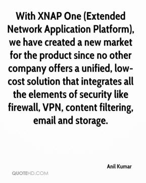 Anil Kumar - With XNAP One (Extended Network Application Platform), we have created a new market for the product since no other company offers a unified, low-cost solution that integrates all the elements of security like firewall, VPN, content filtering, email and storage.