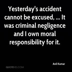 Anil Kumar - Yesterday's accident cannot be excused, ... It was criminal negligence and I own moral responsibility for it.