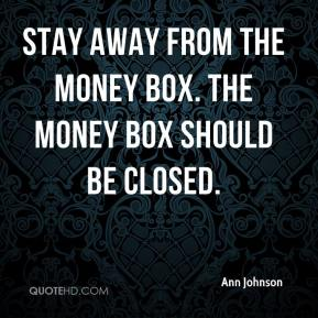 Ann Johnson - Stay away from the money box. The money box should be closed.