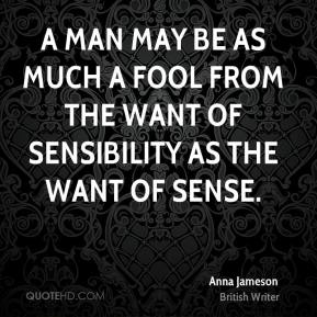 A man may be as much a fool from the want of sensibility as the want of sense.
