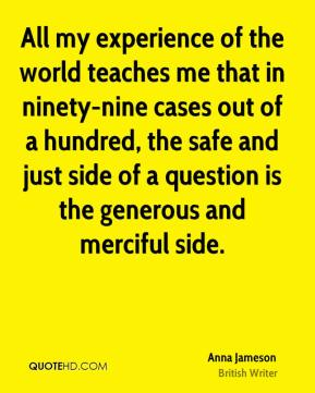 Anna Jameson - All my experience of the world teaches me that in ninety-nine cases out of a hundred, the safe and just side of a question is the generous and merciful side.