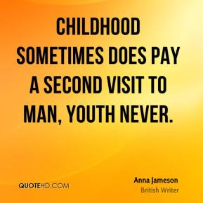 Childhood sometimes does pay a second visit to man, youth never.