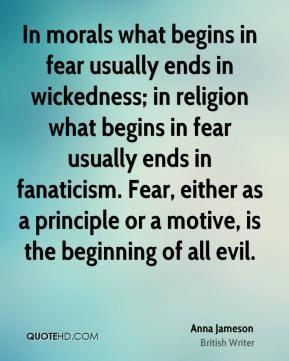 Anna Jameson - In morals what begins in fear usually ends in wickedness; in religion what begins in fear usually ends in fanaticism. Fear, either as a principle or a motive, is the beginning of all evil.