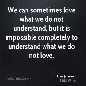 We can sometimes love what we do not understand, but it is impossible completely to understand what we do not love.
