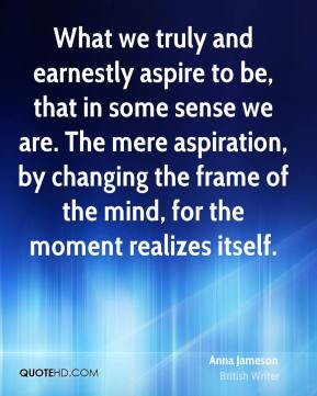 Anna Jameson - What we truly and earnestly aspire to be, that in some sense we are. The mere aspiration, by changing the frame of the mind, for the moment realizes itself.