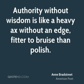 Authority without wisdom is like a heavy ax without an edge, fitter to bruise than polish.