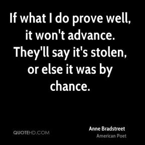 If what I do prove well, it won't advance. They'll say it's stolen, or else it was by chance.