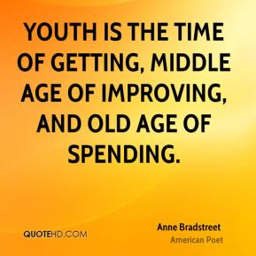 Youth is the time of getting, middle age of improving, and old age of spending.