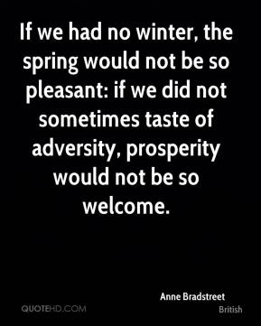 Anne Bradstreet - If we had no winter, the spring would not be so pleasant: if we did not sometimes taste of adversity, prosperity would not be so welcome.