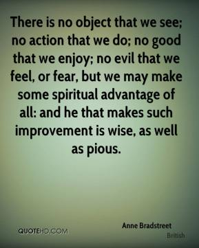 Anne Bradstreet - There is no object that we see; no action that we do; no good that we enjoy; no evil that we feel, or fear, but we may make some spiritual advantage of all: and he that makes such improvement is wise, as well as pious.