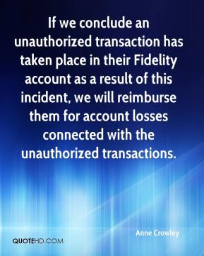 Anne Crowley - If we conclude an unauthorized transaction has taken place in their Fidelity account as a result of this incident, we will reimburse them for account losses connected with the unauthorized transactions.