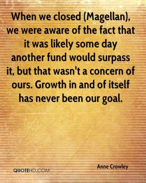 Anne Crowley - When we closed (Magellan), we were aware of the fact that it was likely some day another fund would surpass it, but that wasn't a concern of ours. Growth in and of itself has never been our goal.