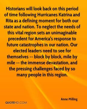 Anne Milling - Historians will look back on this period of time following Hurricanes Katrina and Rita as a defining moment for both our state and nation. To neglect the needs of this vital region sets an unimaginable precedent for America's response to future catastrophes in our nation. Our elected leaders need to see for themselves -- block by block, mile by mile -- the immense devastation, and the pressing challenges faced by so many people in this region.