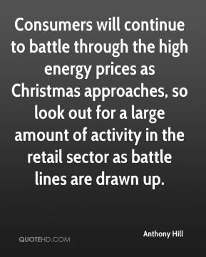 Anthony Hill - Consumers will continue to battle through the high energy prices as Christmas approaches, so look out for a large amount of activity in the retail sector as battle lines are drawn up.