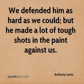 Anthony Lewis - We defended him as hard as we could; but he made a lot of tough shots in the paint against us.