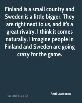 Antti Laaksonen - Finland is a small country and Sweden is a little bigger. They are right next to us, and it's a great rivalry. I think it comes naturally. I imagine people in Finland and Sweden are going crazy for the game.